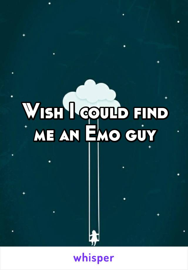 Wish I could find me an Emo guy