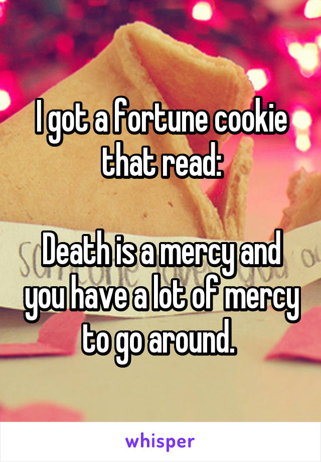 I got a fortune cookie that read:  Death is a mercy and you have a lot of mercy to go around.