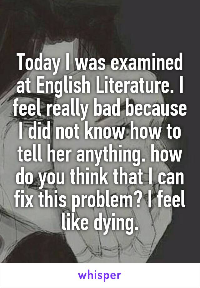 Today I was examined at English Literature. I feel really bad because I did not know how to tell her anything. how do you think that I can fix this problem? I feel like dying.