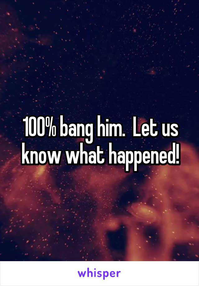 100% bang him.  Let us know what happened!