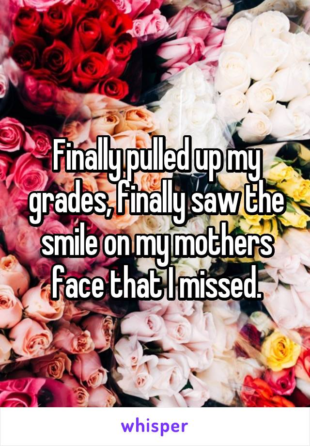 Finally pulled up my grades, finally saw the smile on my mothers face that I missed.