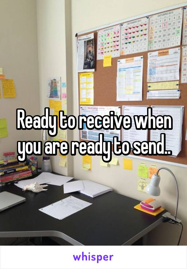 Ready to receive when you are ready to send..