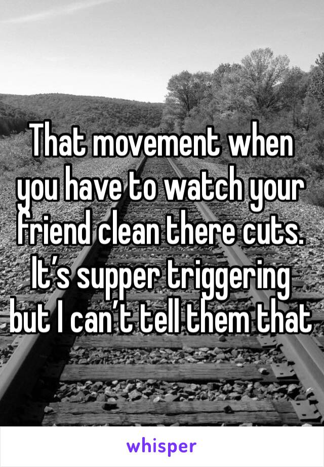 That movement when you have to watch your friend clean there cuts. It's supper triggering but I can't tell them that