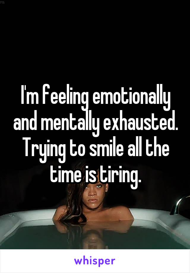 I'm feeling emotionally and mentally exhausted. Trying to smile all the time is tiring.