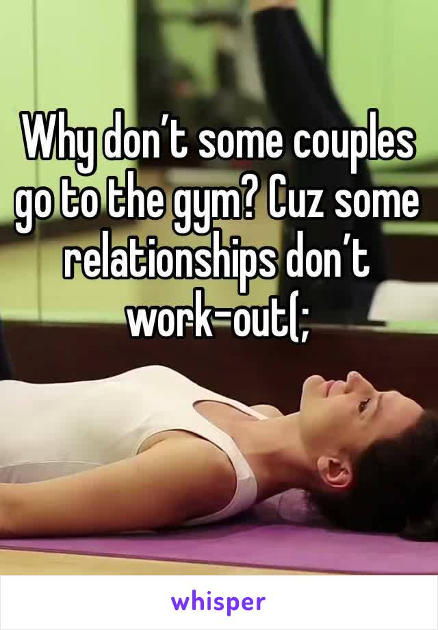 Why don't some couples go to the gym? Cuz some relationships don't work-out(;