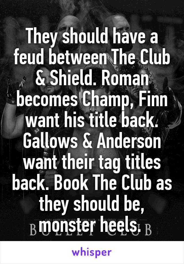 They should have a feud between The Club & Shield. Roman becomes Champ, Finn want his title back. Gallows & Anderson want their tag titles back. Book The Club as they should be, monster heels.