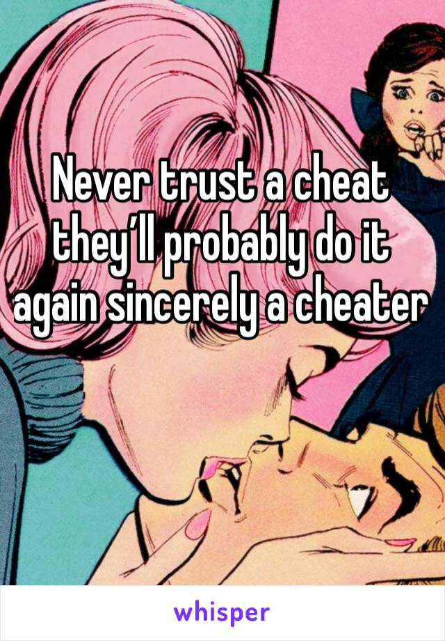 Never trust a cheat they'll probably do it again sincerely a cheater