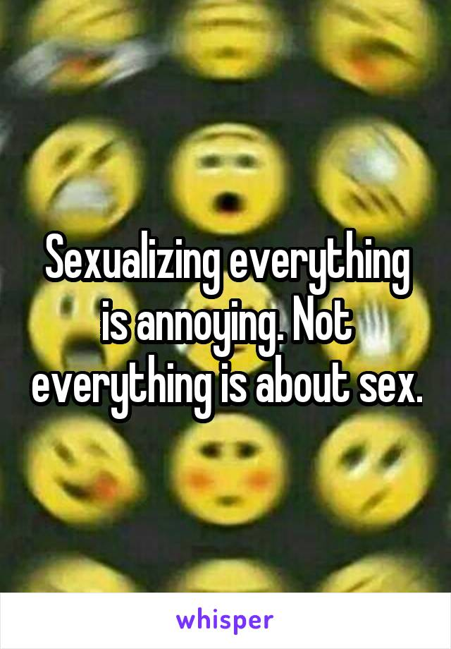 Sexualizing everything is annoying. Not everything is about sex.