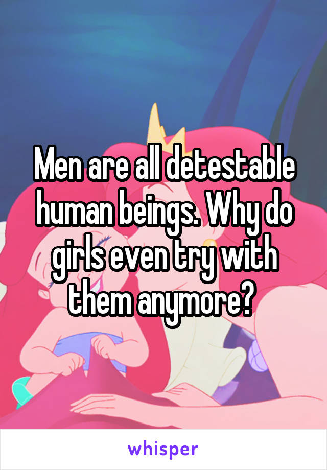Men are all detestable human beings. Why do girls even try with them anymore?