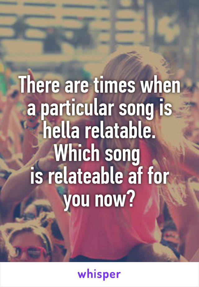 There are times when a particular song is hella relatable. Which song  is relateable af for you now?