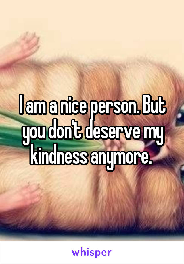 I am a nice person. But you don't deserve my kindness anymore.