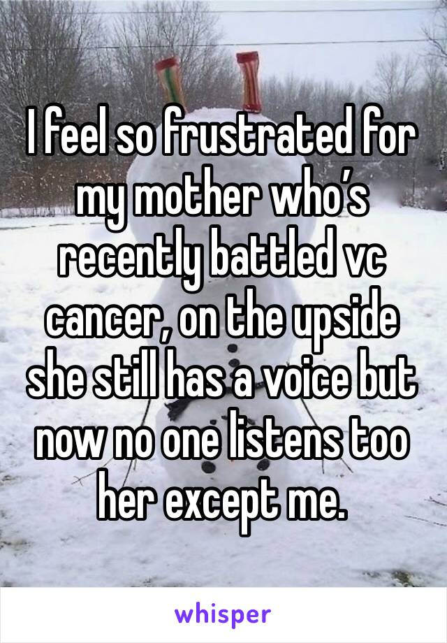 I feel so frustrated for my mother who's recently battled vc cancer, on the upside she still has a voice but now no one listens too her except me.