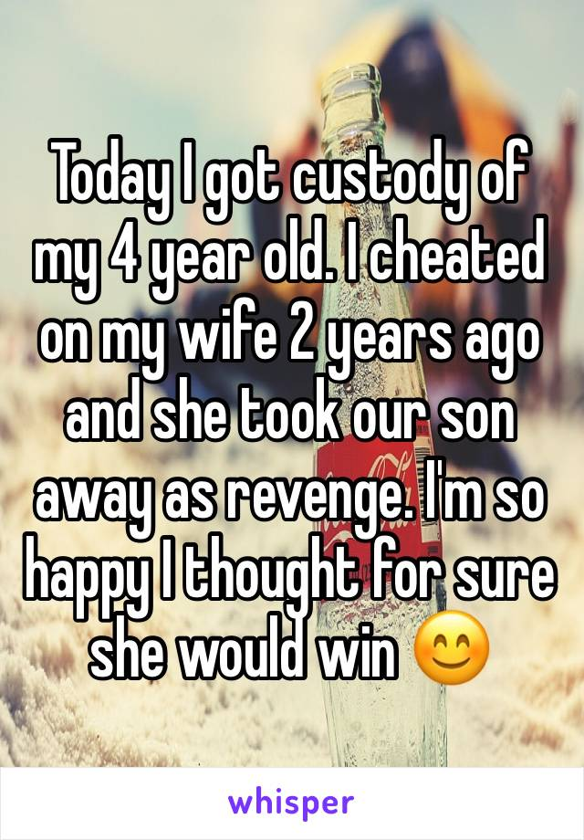 Today I got custody of my 4 year old. I cheated on my wife 2 years ago and she took our son away as revenge. I'm so happy I thought for sure she would win 😊