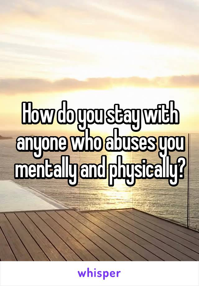 How do you stay with anyone who abuses you mentally and physically?