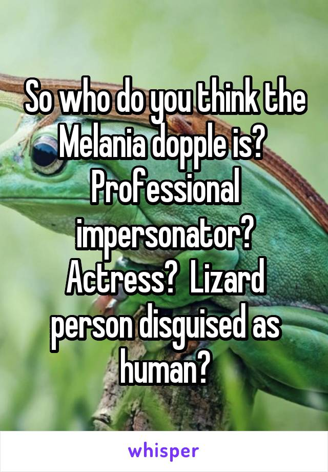 So who do you think the Melania dopple is?  Professional impersonator? Actress?  Lizard person disguised as human?