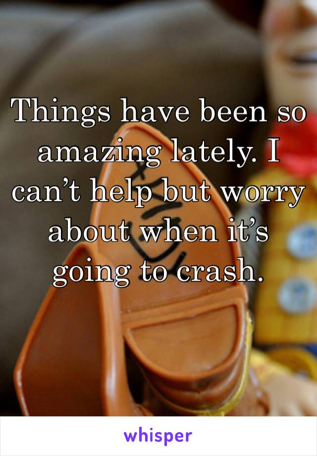 Things have been so amazing lately. I can't help but worry about when it's going to crash.