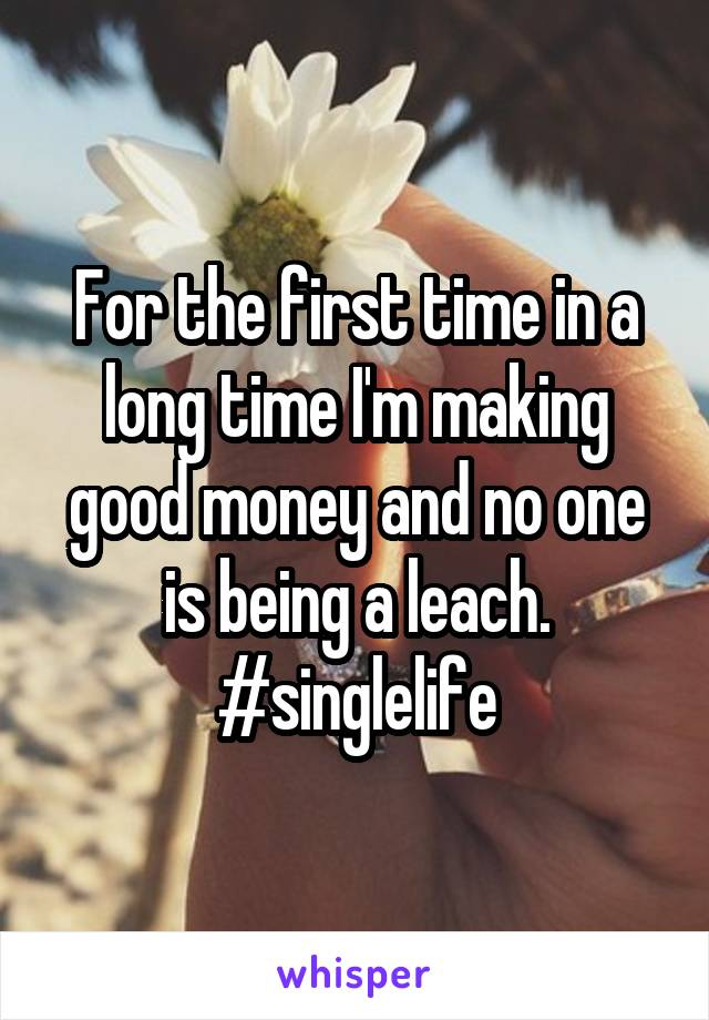 For the first time in a long time I'm making good money and no one is being a leach. #singlelife