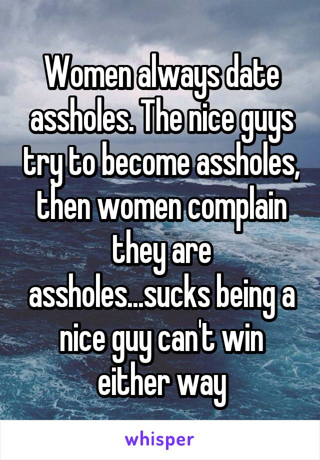 Women always date assholes. The nice guys try to become assholes, then women complain they are assholes...sucks being a nice guy can't win either way