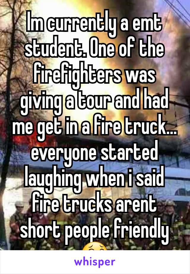 Im currently a emt student. One of the firefighters was giving a tour and had me get in a fire truck... everyone started laughing when i said fire trucks arent short people friendly 😂