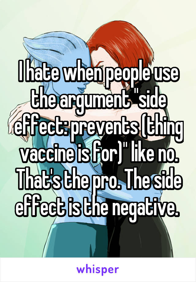 "I hate when people use the argument ""side effect: prevents (thing vaccine is for)"" like no. That's the pro. The side effect is the negative."