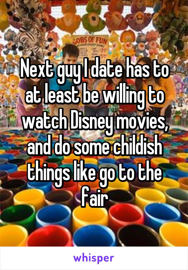 Next guy I date has to at least be willing to watch Disney movies, and do some childish things like go to the fair