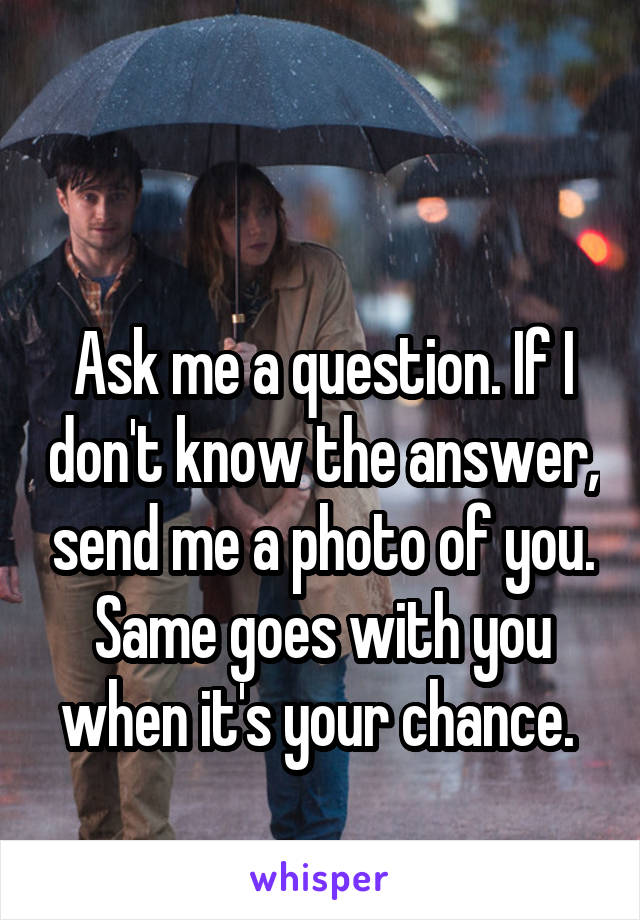Ask me a question. If I don't know the answer, send me a photo of you. Same goes with you when it's your chance.