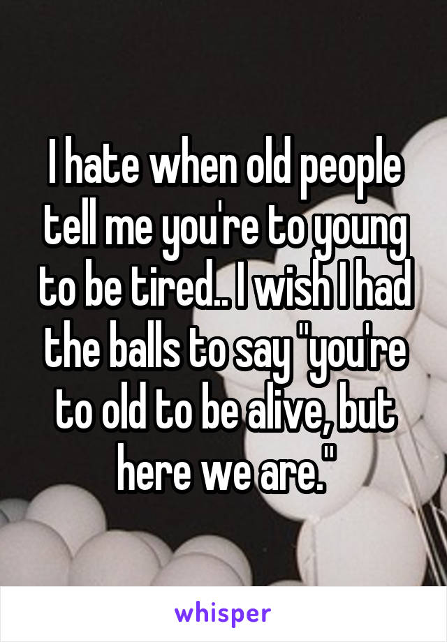 """I hate when old people tell me you're to young to be tired.. I wish I had the balls to say """"you're to old to be alive, but here we are."""""""
