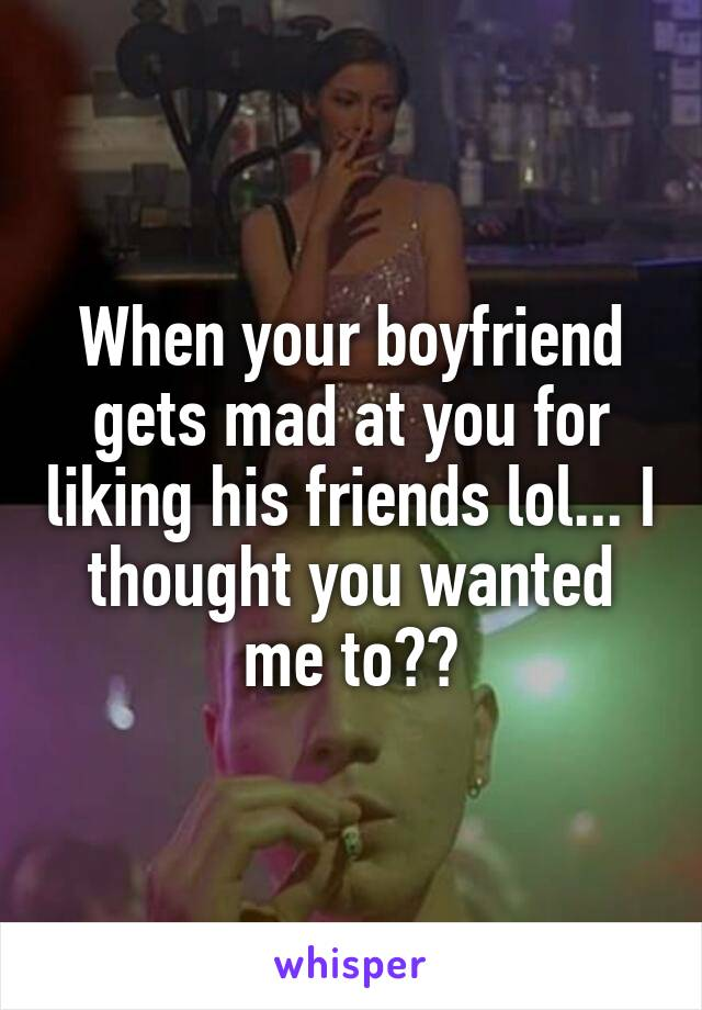 When your boyfriend gets mad at you for liking his friends lol... I thought you wanted me to??