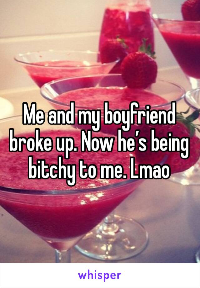 Me and my boyfriend broke up. Now he's being bitchy to me. Lmao