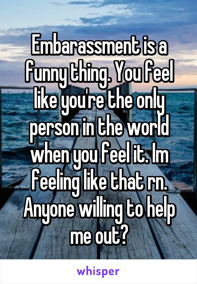 Embarassment is a funny thing. You feel like you're the only person in the world when you feel it. Im feeling like that rn. Anyone willing to help me out?
