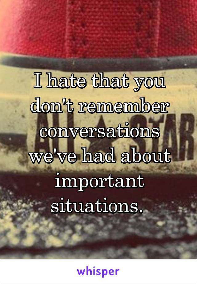 I hate that you don't remember conversations we've had about important situations.