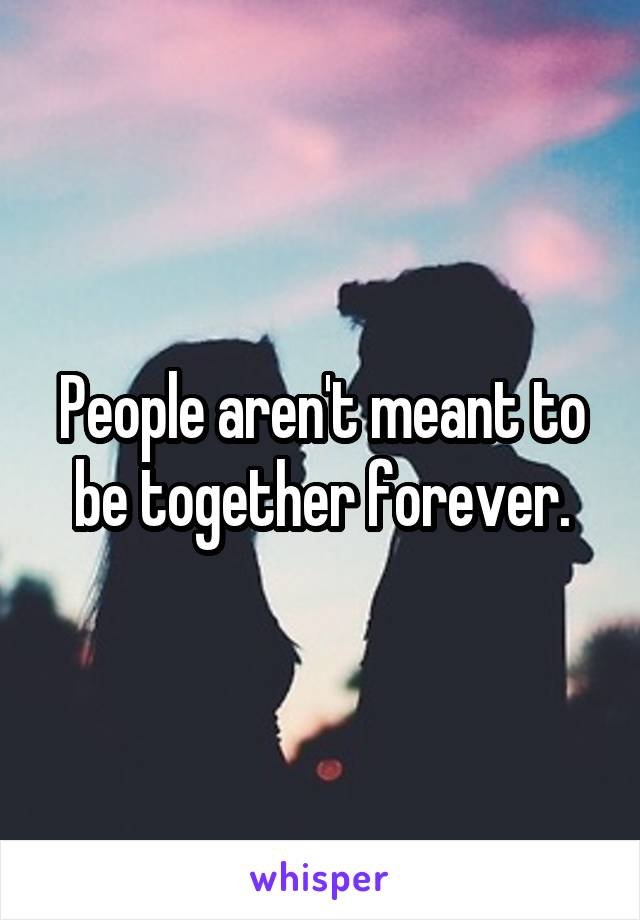 People aren't meant to be together forever.