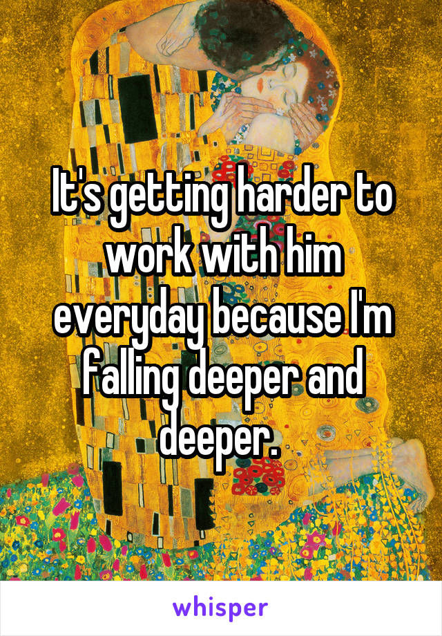 It's getting harder to work with him everyday because I'm falling deeper and deeper.