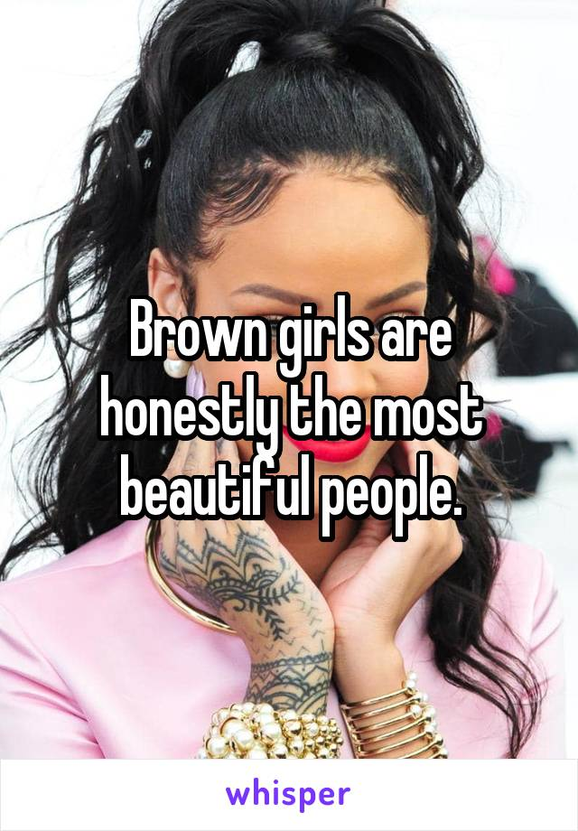 Brown girls are honestly the most beautiful people.