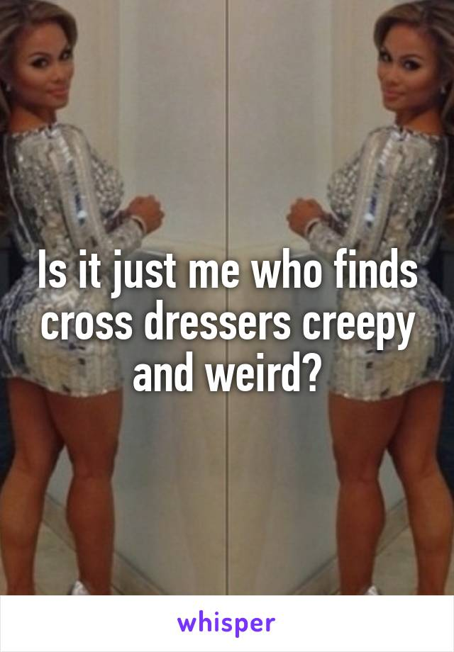 Is it just me who finds cross dressers creepy and weird?