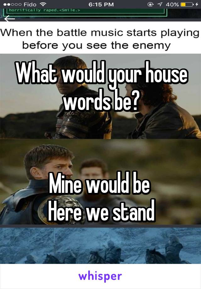 What would your house words be?   Mine would be  Here we stand