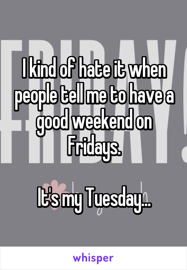 I kind of hate it when people tell me to have a good weekend on Fridays.  It's my Tuesday...