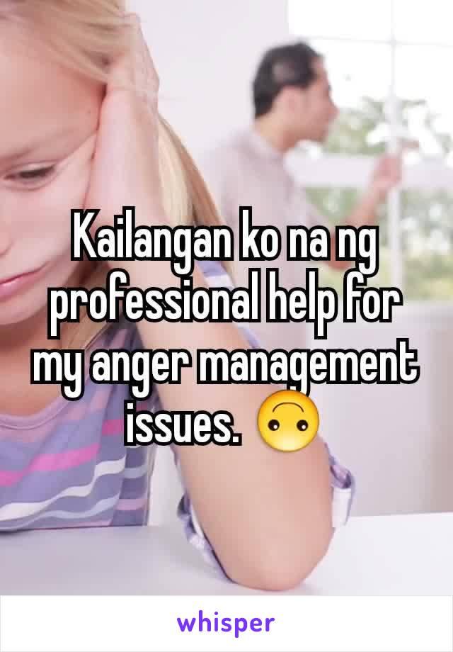 Kailangan ko na ng professional help for my anger management issues. 🙃