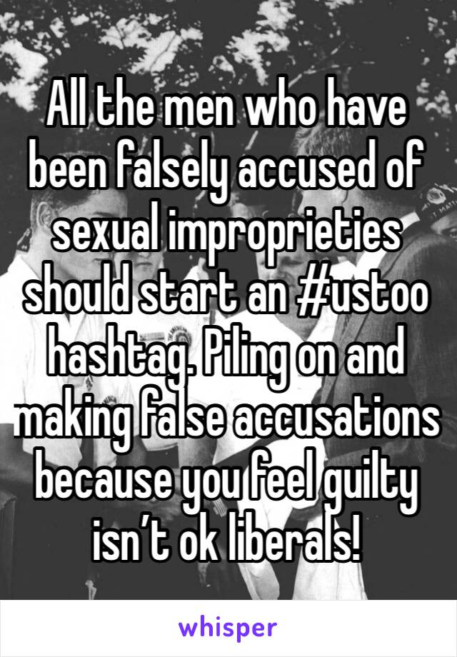All the men who have been falsely accused of sexual improprieties should start an #ustoo hashtag. Piling on and making false accusations because you feel guilty isn't ok liberals!