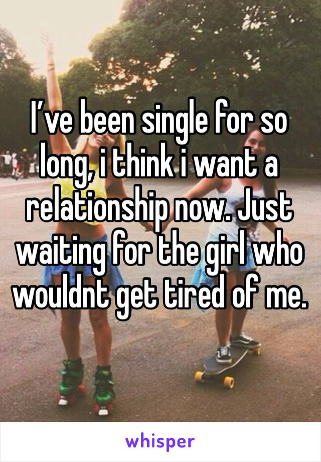 I've been single for so long, i think i want a relationship now. Just waiting for the girl who wouldnt get tired of me.