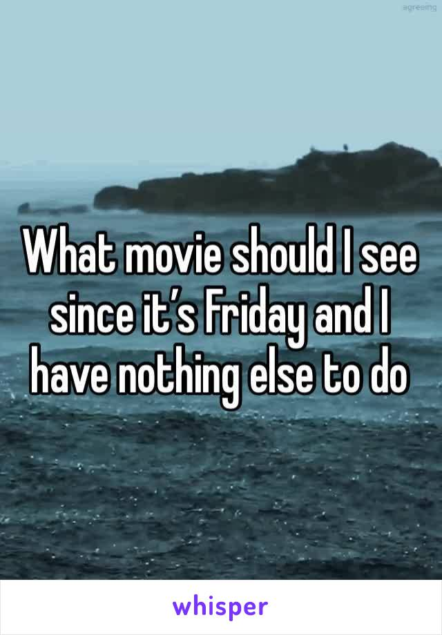 What movie should I see since it's Friday and I have nothing else to do