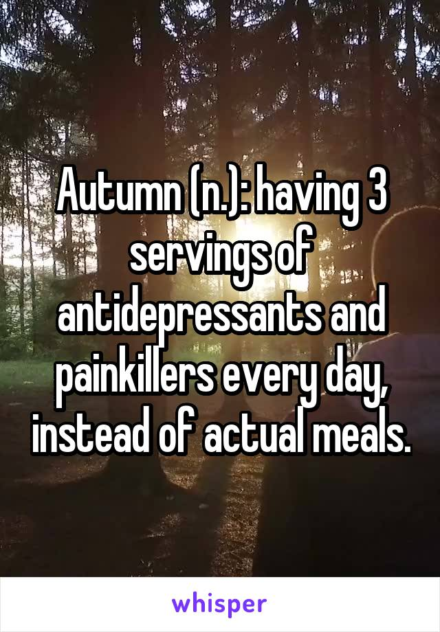 Autumn (n.): having 3 servings of antidepressants and painkillers every day, instead of actual meals.