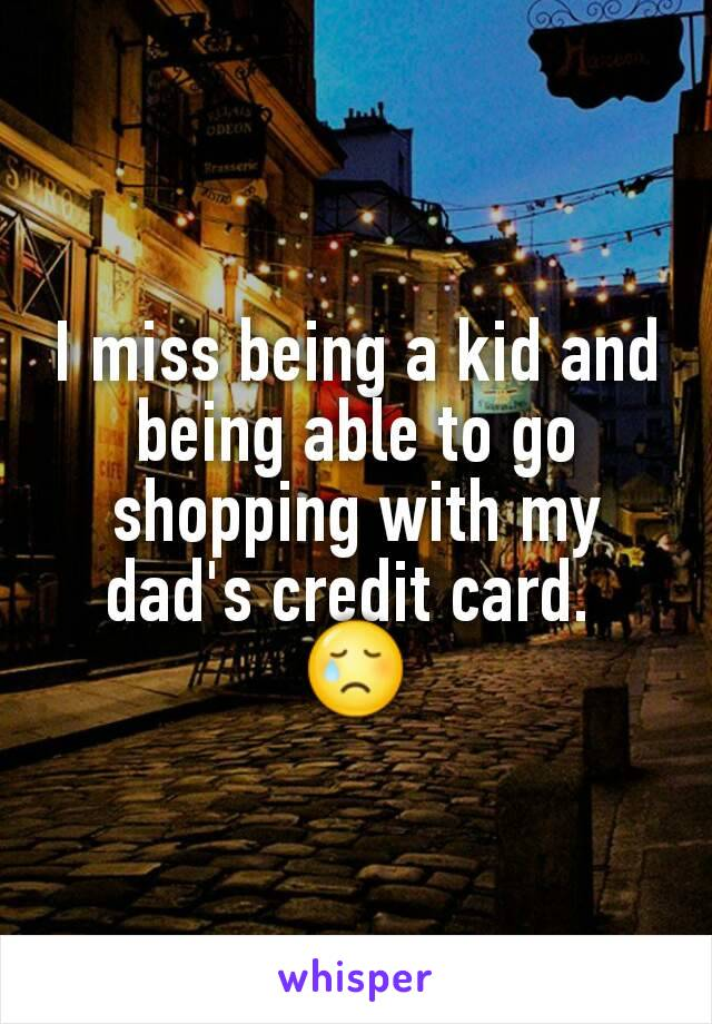I miss being a kid and being able to go shopping with my dad's credit card.  😢