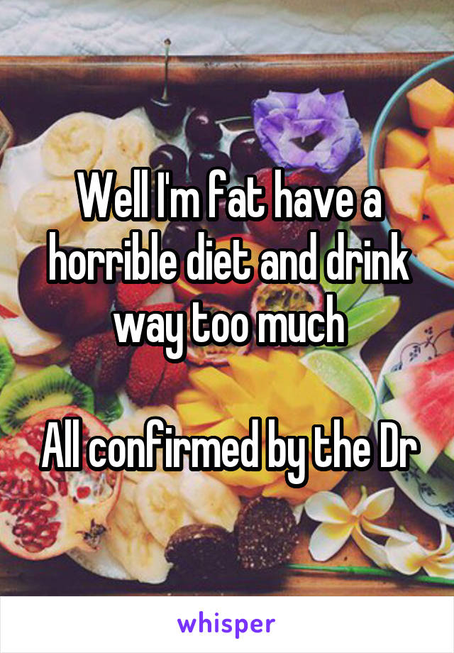 Well I'm fat have a horrible diet and drink way too much  All confirmed by the Dr