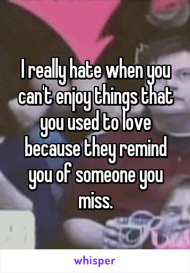 I really hate when you can't enjoy things that you used to love because they remind you of someone you miss.