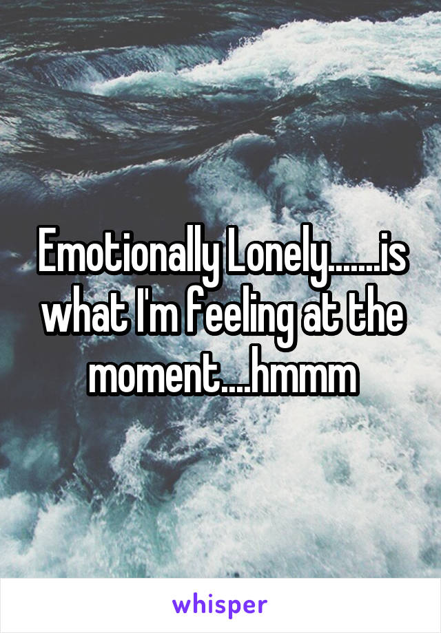 Emotionally Lonely.......is what I'm feeling at the moment....hmmm