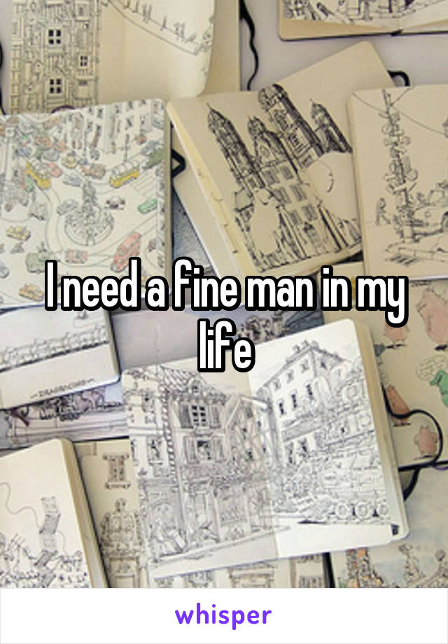 I need a fine man in my life