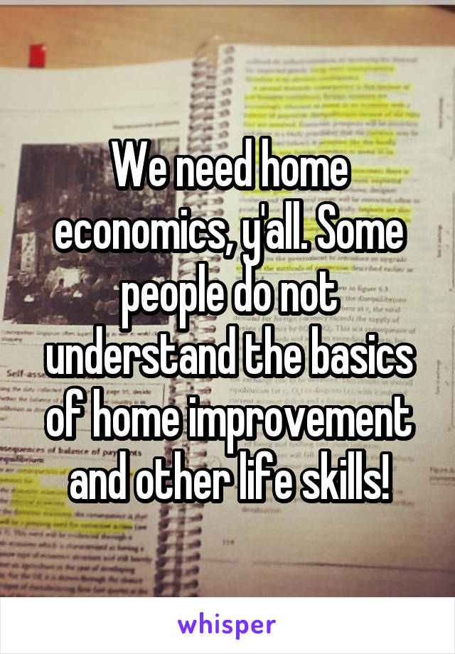 We need home economics, y'all. Some people do not understand the basics of home improvement and other life skills!