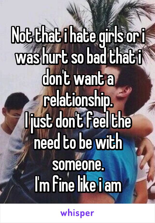 Not that i hate girls or i was hurt so bad that i don't want a relationship. I just don't feel the need to be with someone. I'm fine like i am