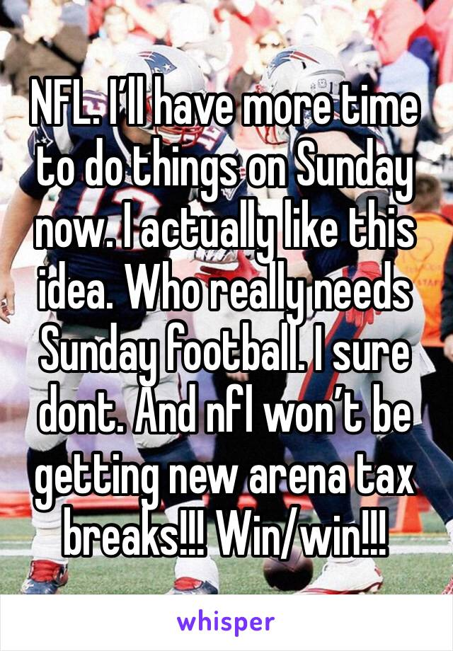 NFL. I'll have more time to do things on Sunday now. I actually like this idea. Who really needs Sunday football. I sure dont. And nfl won't be getting new arena tax breaks!!! Win/win!!!